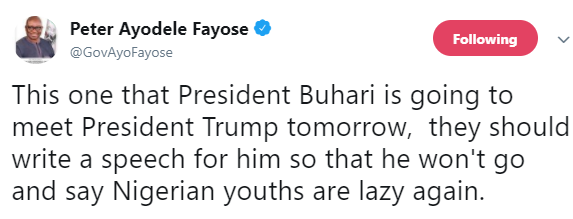 Governor Fayose says President Buhari should be given a speech to read during his meeting with President Donald Trump today