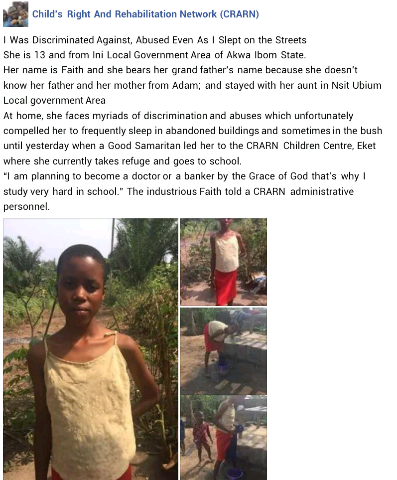 "A 13-year-old girl rescued by Child's Right and Rehabilitation Network (CRARN) in Akwa Ibom state has narrated her ordeal.      Faith, from Ini Local Government Area of the state, told the NGO that she had to take refuge on the streets, abandoned buildings, bush due to the discrimination and abuses she faced in her aunt's home.      I was discriminated against, abused, slept in abandoned buildings and bush - 13-year-old girl rescued in Akwa Ibom shares her ordeal     According to the NGO, Faith bears her grandfather's name because she doesn't know her parents and stayed with her aunt in Nsit Ubium Local government Area.     ""At home, she faces myriads of discrimination and abuses which unfortunately compelled her to frequently sleep in abandoned buildings and sometimes in the bush until yesterday when a Good Samaritan led her to the CRARN Children Centre, Eket where she currently takes refuge and goes to school,"" the NGO said in a statment on Sunday.      Faith told a CRARN administrative personnel that she wants to be a doctor or banker.      ""I am planning to become a doctor or a banker by the Grace of God that's why I study very hard in school.""     I was discriminated against, abused, slept in abandoned buildings and bush - 13-year-old girl rescued in Akwa Ibom shares her ordealI was discriminated against, abused, slept in abandoned buildings and bush - 13-year-old girl rescued in Akwa Ibom shares her ordeal  I was discriminated against, abused, slept in abandoned buildings and bush - 13-year-old girl rescued in Akwa Ibom shares her ordeal"